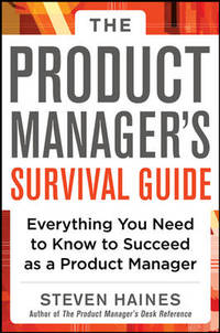 The Product Manager's Survival Guide: Everything You Need to Know to Succeed as a Product...