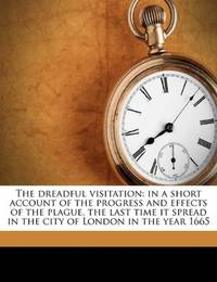 image of The dreadful visitation: in a short account of the progress and effects of the plague, the last time it spread in the city of London in the year 1665