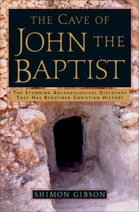 The Cave of John the Baptist: The Stunning Archaeological Discovery that has Redefined Christian...