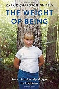 The Weight of Being: How I Satisfied My Hunger for Happiness by  Kara Richardson Whitely - Paperback - First Paperback Edition - 2018-07-31 - from Wilbur (SKU: DT1-195)