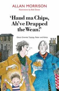 Haud Ma Chips, Ah've Drapped the Wean!: Glesca Grannies' Sayings, Patter and Advice