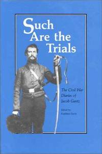 SUCH ARE THE TRIALS - THE CIVIL WAR DIARIES OF JACOB GANTZ
