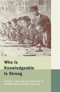 Who Is Knowledgeable Is Strong: Science, Class, and the Formation of Modern Iranian Society,...