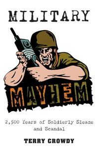 Military Mayhem  2,500 Years of Soldierly Sleaze and Scandal