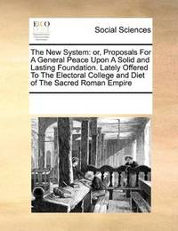 The New System: or, Proposals For A General Peace Upon A Solid and Lasting Foundation. Lately Offered To The… by See Notes Multiple Contributors - Paperback - 2010-09-17 - from Ergodebooks (SKU: SONG0699135478)