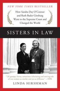 Sisters in Law  How Sandra Day O'Connor and Ruth Bader Ginsburg Went to  the Supreme Court and Changed the World