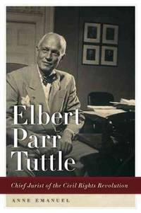 Elbert Parr Tuttle: Chief Jurist of the Civil Rights Revolution (Studies in the Legal History of...