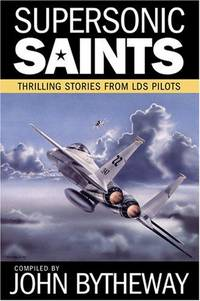 Supersonic Saints: Thrilling Stories from LDS Pilots by John Bytheway - First Edition/First Printing - 2007 - from Gene The Book Peddler  (SKU: 026957)