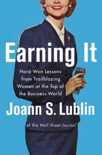 Earning It: Hard-Won Lessons from Trailblazing Women at the Top of the Business World