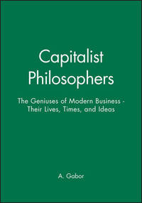 Capitalist Philosophers: The Geniuses of Modern Business: Their Lives, Times, and Ideas