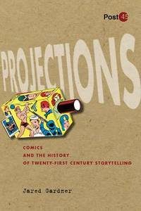 image of Projections : Comics and the History of Twenty-First-Century Storytelling