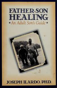 FATHER-SON HEALING: AN ADULT SON'S GUIDE