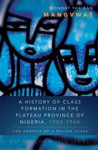 A History of Class Formation in the Plateau Province of Nigeria, 1902-1960: The Genesis of a...