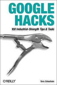 Google Hacks: 100 Industrial-Strength Tips & Tools