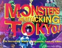 Monsters Are Attacking Tokyo!: The Incredible World of Japanese Fantasy Films