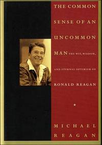 The Common Sense of an Uncommon Man The Wit, Wisdom, and Eternal Optimism  of Ronald Reagan