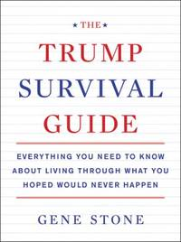 The Trump Survival Guide: Everything You Need to Know About Living Through What You Hoped Would