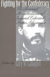 FIGHTING FOR THE CONFEDERACY, THE PERSONAL RECOLLECTIONS OF GENERAL EDWARD PORTER ALEXANDER