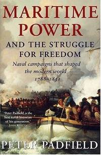 Maritime Power and the Struggle for Freedom : Naval Campaigns that Shaped the Modern World,...