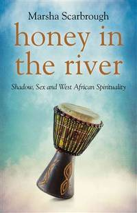 HONEY IN THE RIVER: Shadow, Sex & West African Spirituality