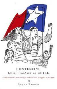 Contesting Legitimacy in Chile: Familial Ideals, Citizenship, and Political Struggle, 1970-1990