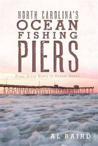 NORTH CAROLINA'S OCEAN FISHING PIERS: FROM KITTY HAWK TO SUNSET BEACH