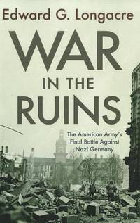 War in the Ruins: The American Army's Final Battle Against Nazi Germany by Longacre, Edward G