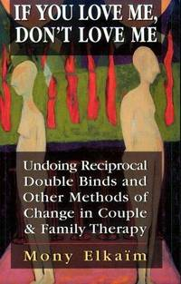 If You Love Me, Don't Love Me: Undoing Reciprocal Double Binds and Other Methods of Change in...