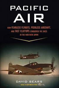Pacific Air: How Fearless Flyboys, Peerless Aircraft, and Fast Flattops Conquered the Skies in...