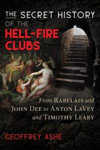 SECRET HISTORY OF THE HELL-FIRE CLUBS: From Rabelais & John Dee To Anton LaVey & Timothy Leary