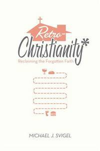 RetroChristianity: Reclaiming the Forgotten Faith