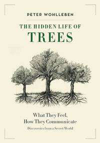 HIDDEN LIFE OF TREES: What They Feel, How They Communicate--Discoveries From A Secret World (H)