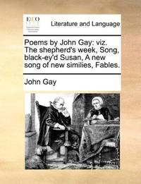 image of Poems by John Gay: viz. The shepherd's week, Song, black-ey'd Susan, A new song of new similies, Fables