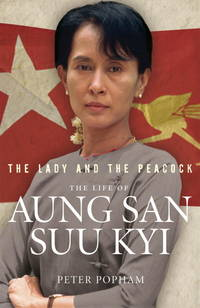 The Lady and the Peacock: The Life of Aung San Suu Kyi Popham, Peter