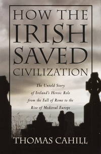 HOW THE IRISH SAVED CIVILIZATION The Untold Story of Ireland's Heroic Role from the Fall of Rome to the  Rise of Medieval Europe by  Thomas CAHILL - First Edition. - (1995) - from R.R. Knott Bookseller and Biblio.co.uk