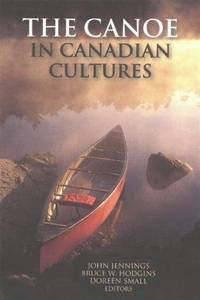 The Canoe in Canadian Cultures by Bruce W. Hodgins, John Jennings, Doreen Small