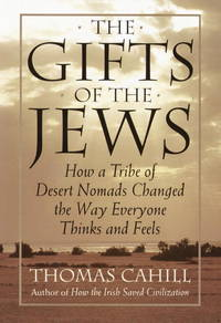 The Gifts of the Jews: How a Tribe of Desert Nomads Changed the Way Everyone Thinks and Feels...