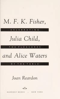 M.F.K. Fisher, Julia Child, and Alice Waters: Celebrating the Pleasures of the Table