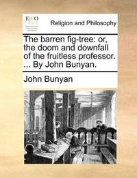 image of The barren fig-tree: or, the doom and downfall of the fruitless professor. ... By John Bunyan.