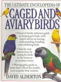 The Ultimate Encyclopedia of Caged and Aviary Birds: A Practical Family Reference Guide to Keeping Pet Birds, With Expert Advice on Buying, Understanding, Breeding and Exhibiting Birds