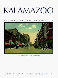 Kalamazoo; The Place Behind the Products, An Illustrated History by  Larry B. & Peter J. Schmitt Massie - First Edition, first printing.  - 1998 - from Old Bag Lady Books  (SKU: 9061)