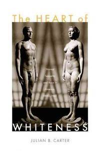 The Heart of Whiteness: Normal Sexuality and Race in America, 1880?1940