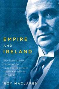 Empire and Ireland : the transatlantic career of the Canadian imperialist Hamar Greenwood, 1870-1948