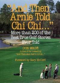 AND THEN ARNIE TOLD CHI CHI... MORE THAN 200 OF THE BEST TRUE GOLF STORIES EVER TOLD