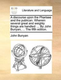 image of A discourse upon the Pharisee and the publican. Wherein several great and weighty things are handled: ... By John Bunyan, ... The fifth edition