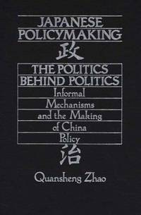 Japanese Policymaking: The Politics Behind Politics Informal Mechanisms and the Making of China...