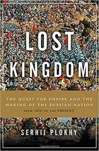Lost Kingdom: The Quest for Empire and the Making of the Russian Nation by  Serhii Plokhy - First Edition - 2017 - from First Choice Books (SKU: 96723)