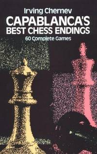 Capablanca's Best Chess Endings: 60 Complete Games by Chernev, Irving