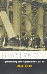 National Manhood: Capitalist Citizenship and the Imagined Fraternity of White Men (New Americanists)