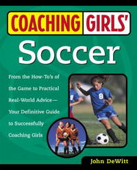 Coaching Girl's Soccer: From the How-To's of the Game to Practical Real-World Advice, Your Definitive Guide to Successfully Coaching Girls